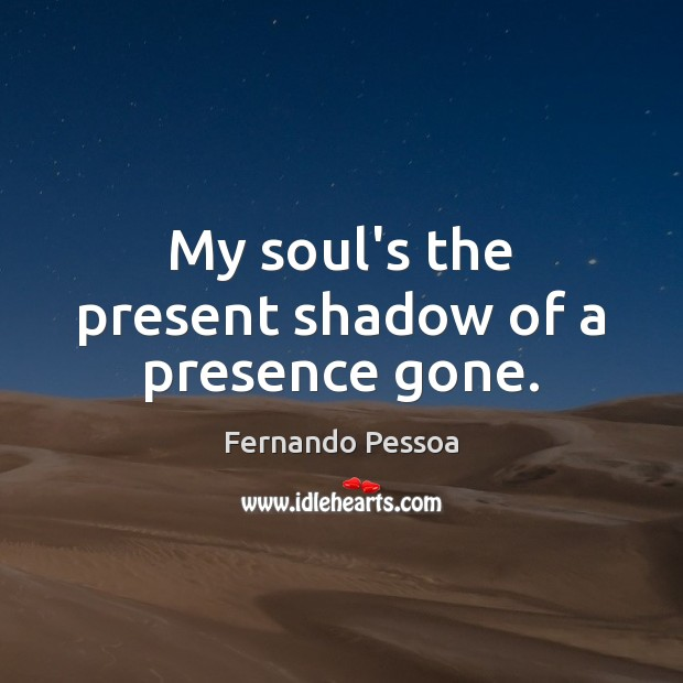 My soul's the present shadow of a presence gone. Image