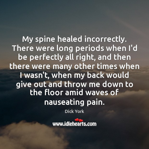 My spine healed incorrectly. There were long periods when I'd be perfectly Image