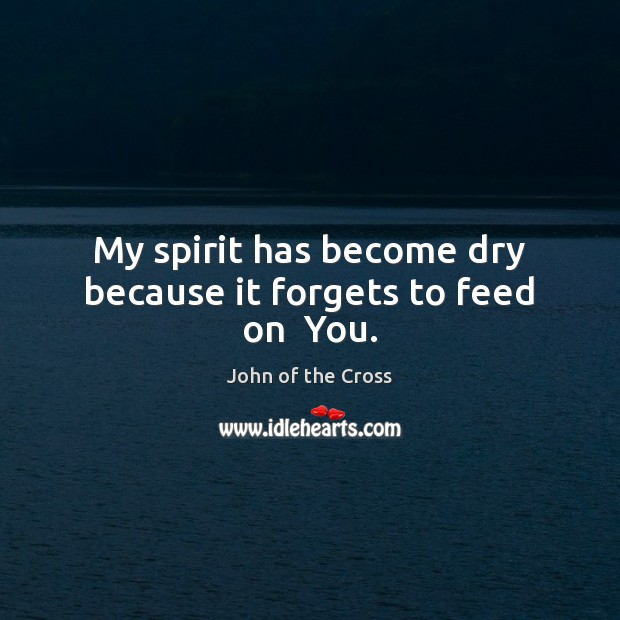 My spirit has become dry because it forgets to feed on  You. Image