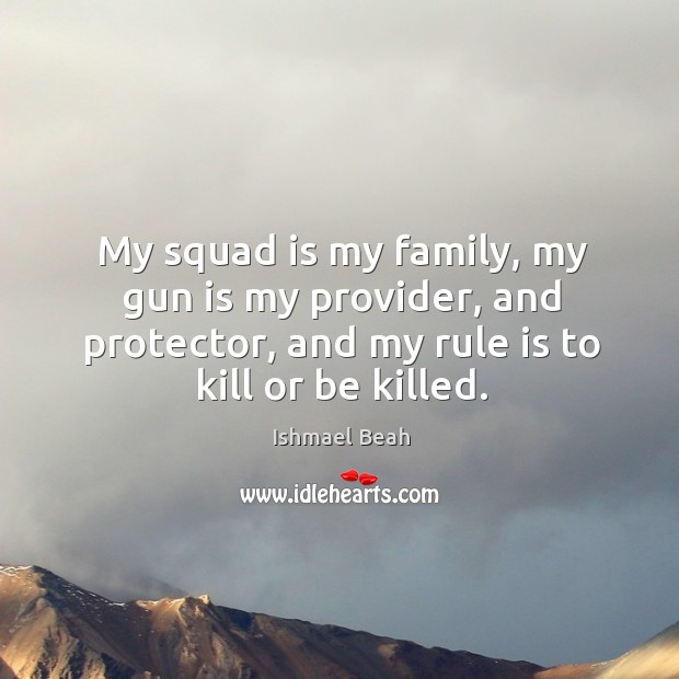 My squad is my family, my gun is my provider, and protector, Ishmael Beah Picture Quote
