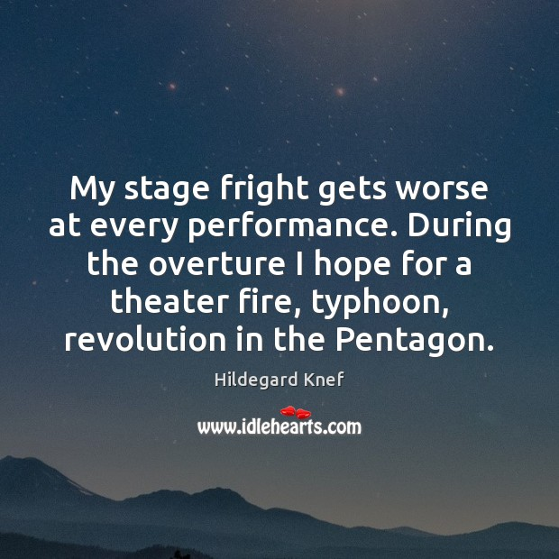 My stage fright gets worse at every performance. During the overture I Image