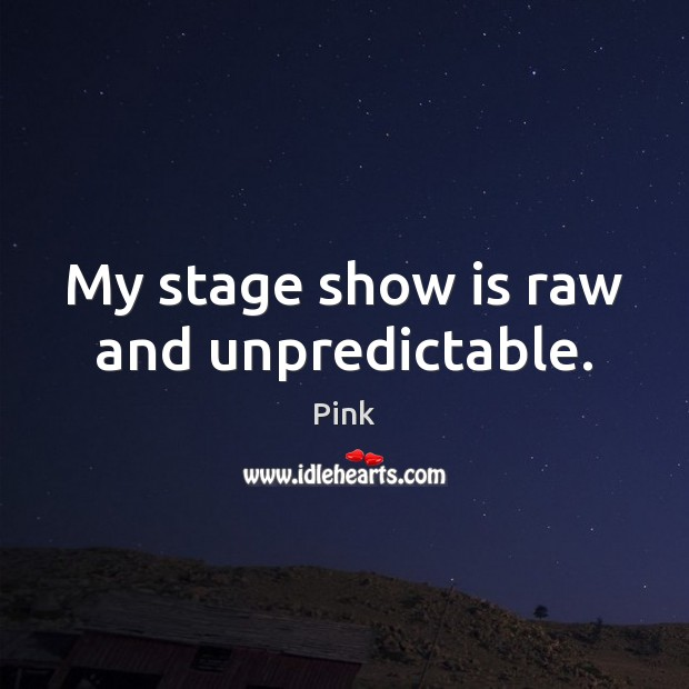 My stage show is raw and unpredictable. Image