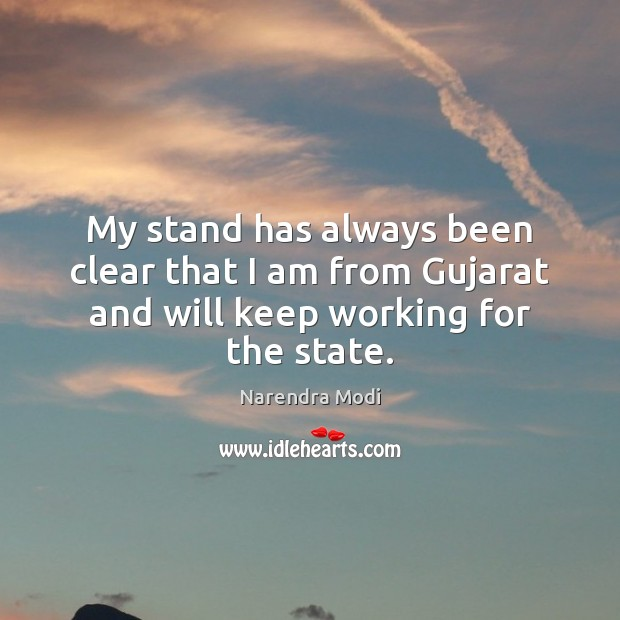 My stand has always been clear that I am from Gujarat and will keep working for the state. Narendra Modi Picture Quote