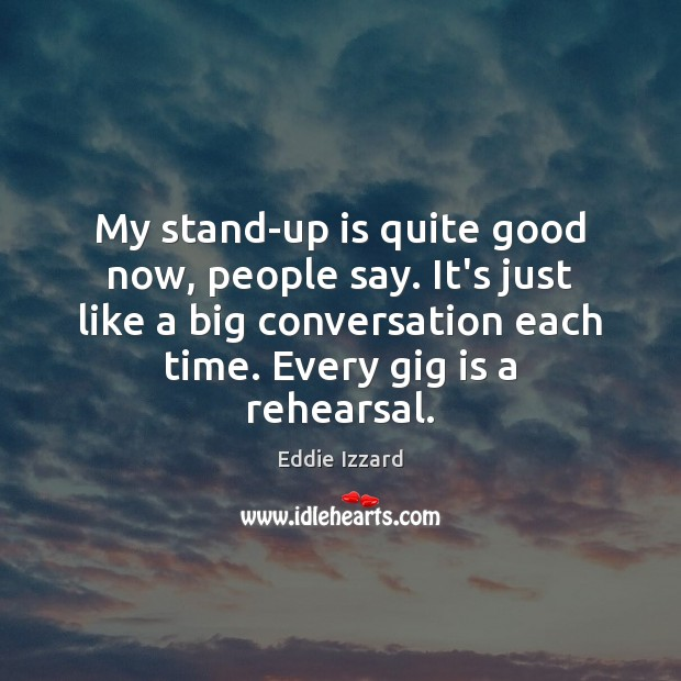 My stand-up is quite good now, people say. It's just like a Eddie Izzard Picture Quote