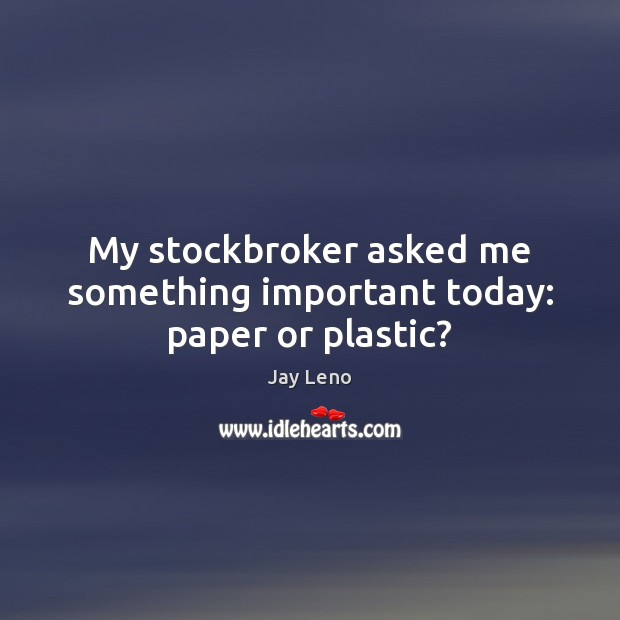 My stockbroker asked me something important today: paper or plastic? Jay Leno Picture Quote