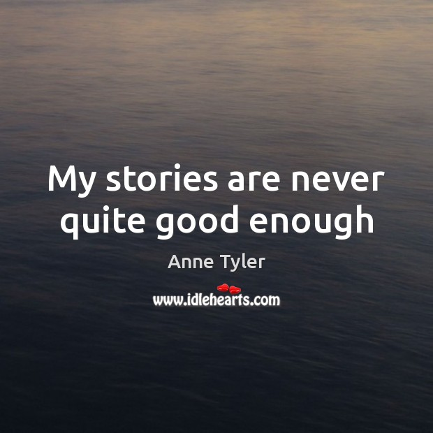 My stories are never quite good enough Anne Tyler Picture Quote