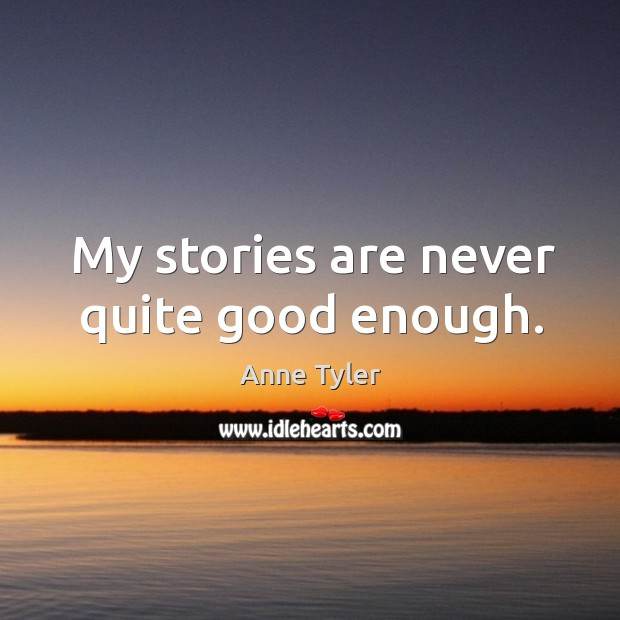 Image, My stories are never quite good enough.