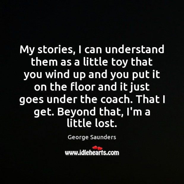 My stories, I can understand them as a little toy that you George Saunders Picture Quote