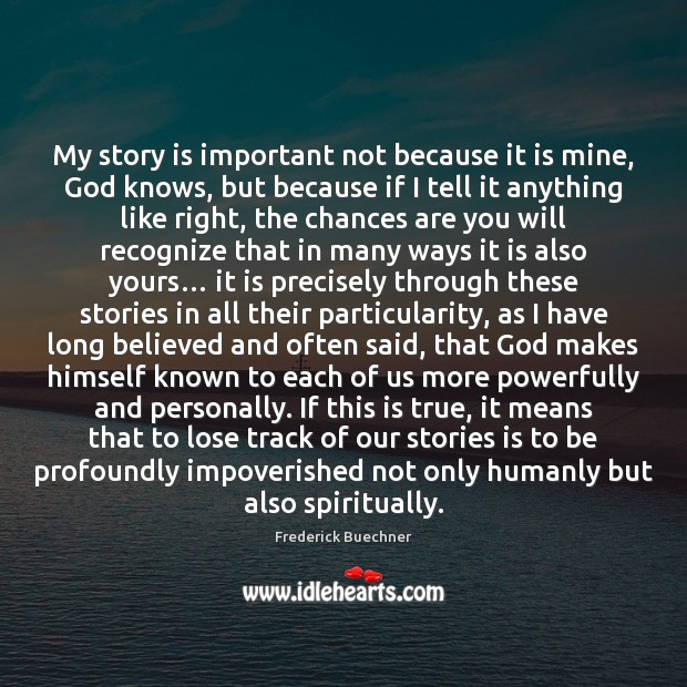 My story is important not because it is mine, God knows, but Frederick Buechner Picture Quote