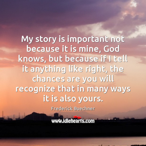 My story is important not because it is mine, God knows, but Image