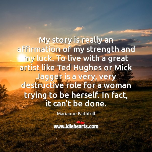 My story is really an affirmation of my strength and my luck. Marianne Faithfull Picture Quote