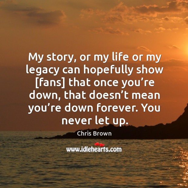 My story, or my life or my legacy can hopefully show [fans] Chris Brown Picture Quote