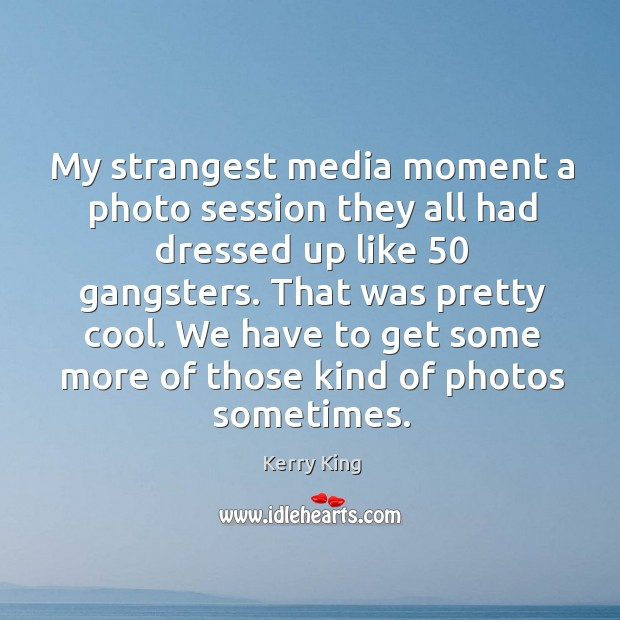 My strangest media moment a photo session they all had dressed up like 50 gangsters. Kerry King Picture Quote