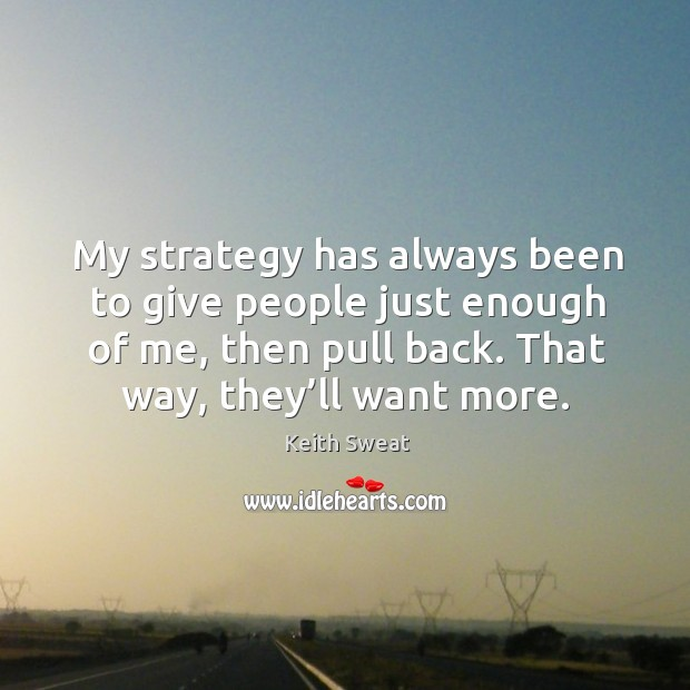 My strategy has always been to give people just enough of me, then pull back. That way, they'll want more. Image