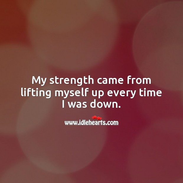 My strength came from lifting myself up every time I was down. Motivational Quotes Image