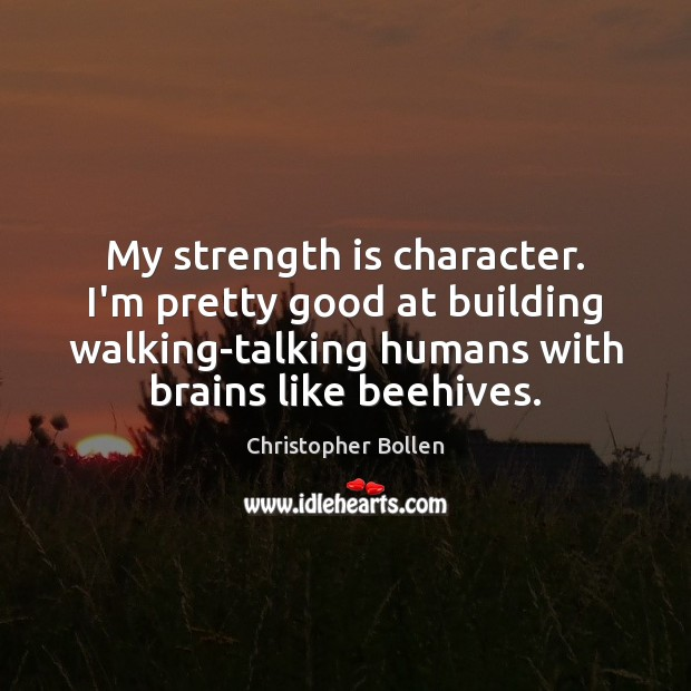 My strength is character. I'm pretty good at building walking-talking humans with Strength Quotes Image