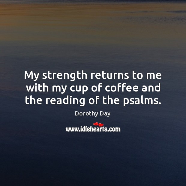 My strength returns to me with my cup of coffee and the reading of the psalms. Dorothy Day Picture Quote