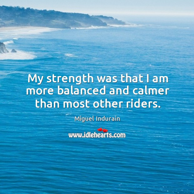My strength was that I am more balanced and calmer than most other riders. Miguel Indurain Picture Quote