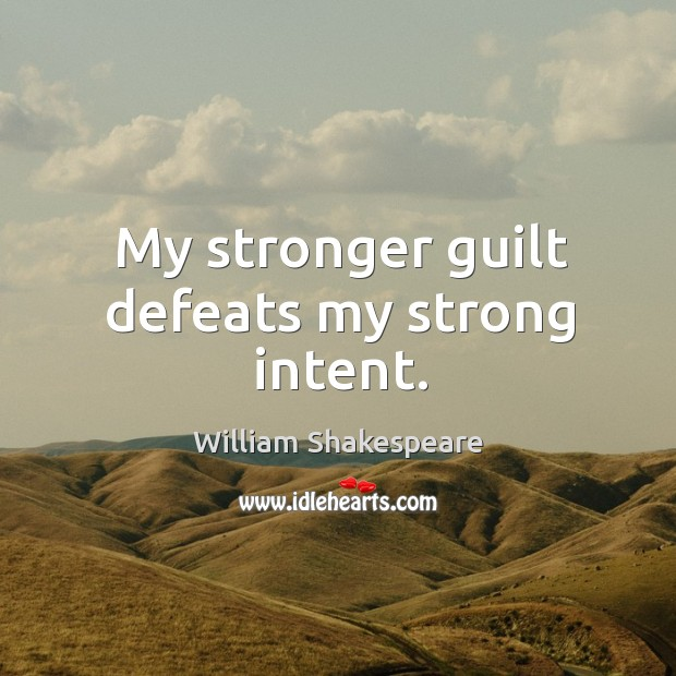 My stronger guilt defeats my strong intent. Image