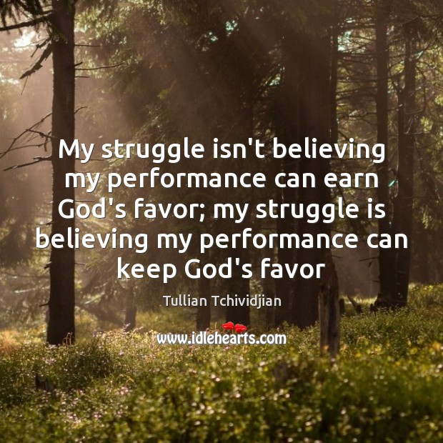 My struggle isn't believing my performance can earn God's favor; my struggle Image