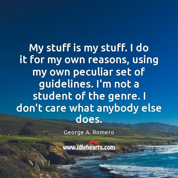 My stuff is my stuff. I do it for my own reasons, George A. Romero Picture Quote