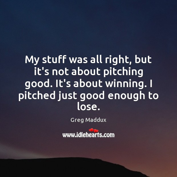 My stuff was all right, but it's not about pitching good. It's Greg Maddux Picture Quote
