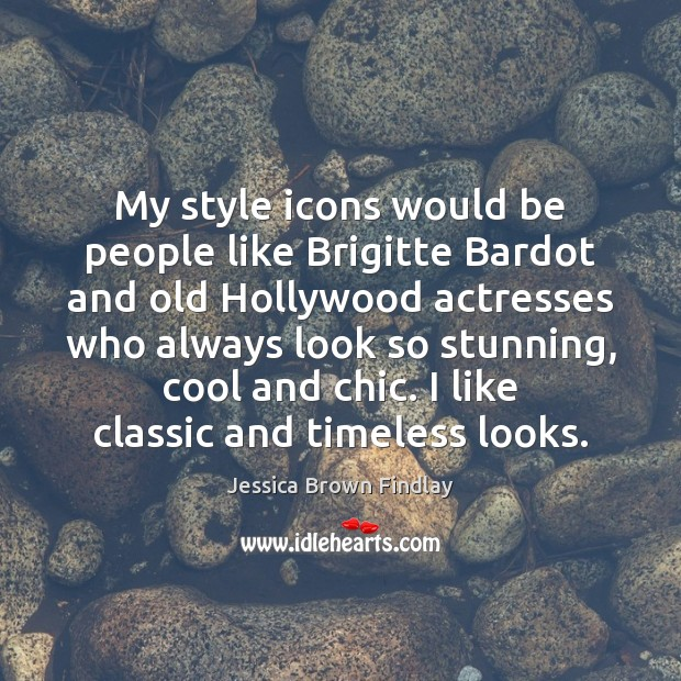 My style icons would be people like Brigitte Bardot and old Hollywood Jessica Brown Findlay Picture Quote