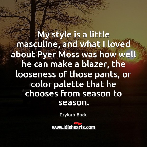 My style is a little masculine, and what I loved about Pyer Erykah Badu Picture Quote