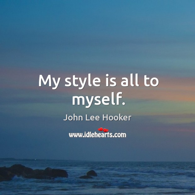 My style is all to myself. John Lee Hooker Picture Quote