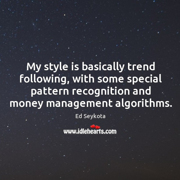 My style is basically trend following, with some special pattern recognition and Ed Seykota Picture Quote