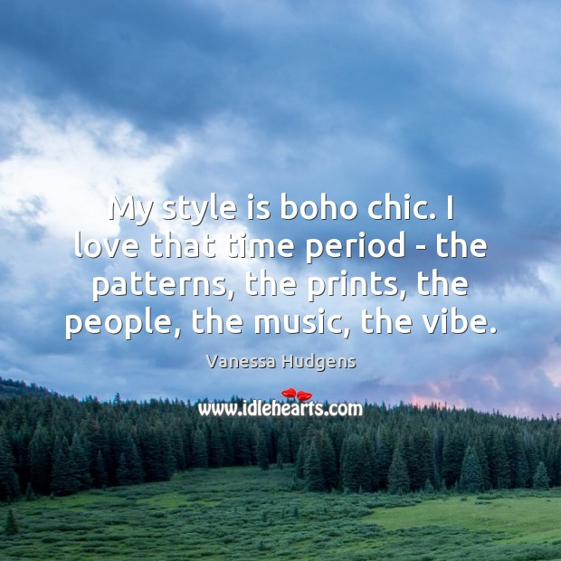 My style is boho chic. I love that time period – the Vanessa Hudgens Picture Quote