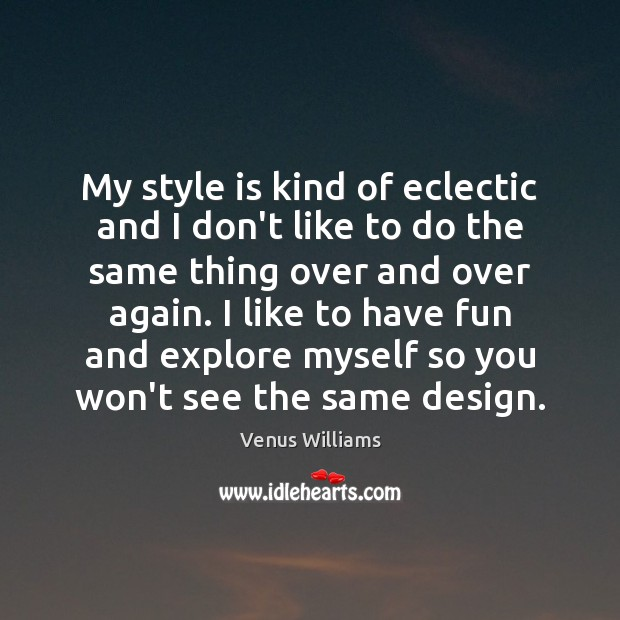 My style is kind of eclectic and I don't like to do Venus Williams Picture Quote