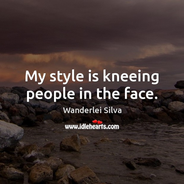 My style is kneeing people in the face. Image
