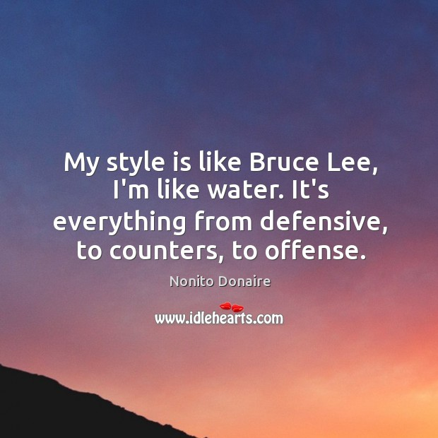 My style is like Bruce Lee, I'm like water. It's everything from Nonito Donaire Picture Quote