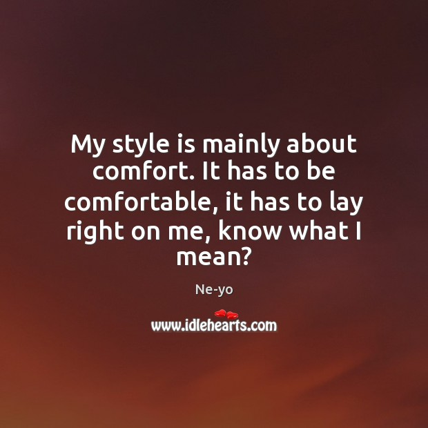 My style is mainly about comfort. It has to be comfortable, it Ne-yo Picture Quote