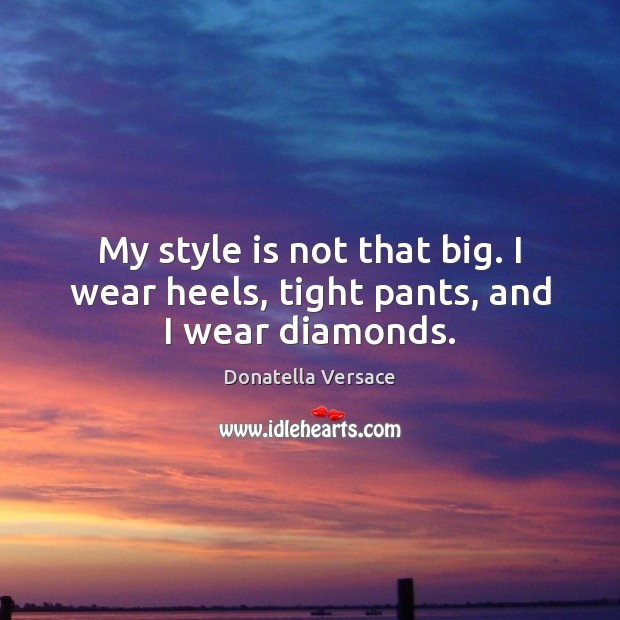 Image, My style is not that big. I wear heels, tight pants, and I wear diamonds.