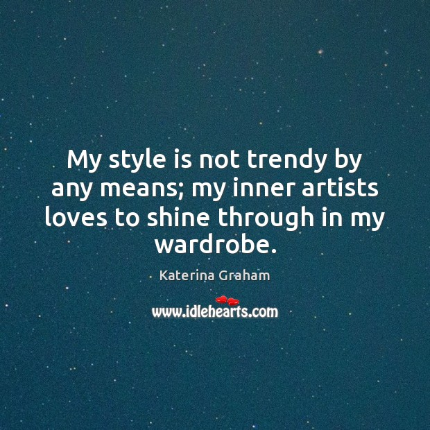 My style is not trendy by any means; my inner artists loves Image