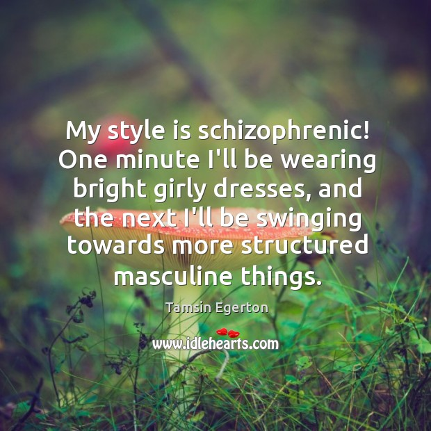 My style is schizophrenic! One minute I'll be wearing bright girly dresses, Tamsin Egerton Picture Quote