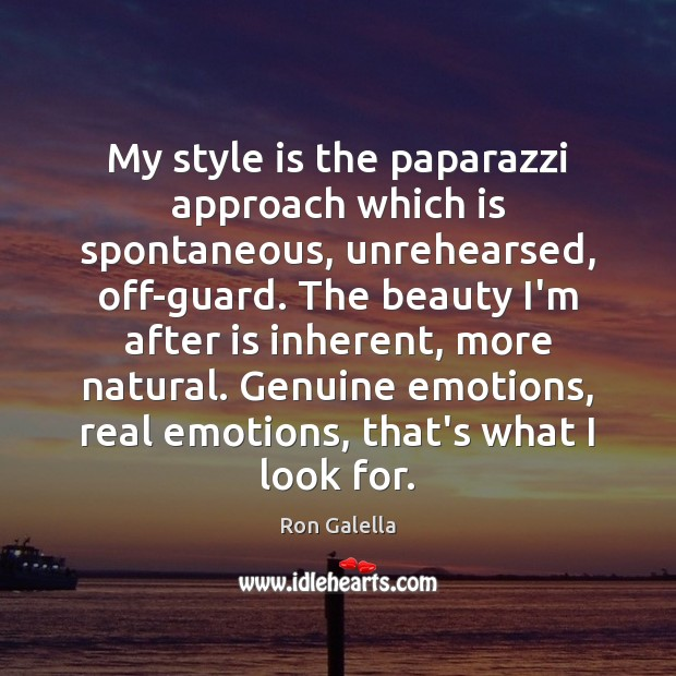 My style is the paparazzi approach which is spontaneous, unrehearsed, off-guard. The Image