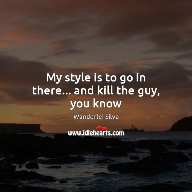 My style is to go in there… and kill the guy, you know Image