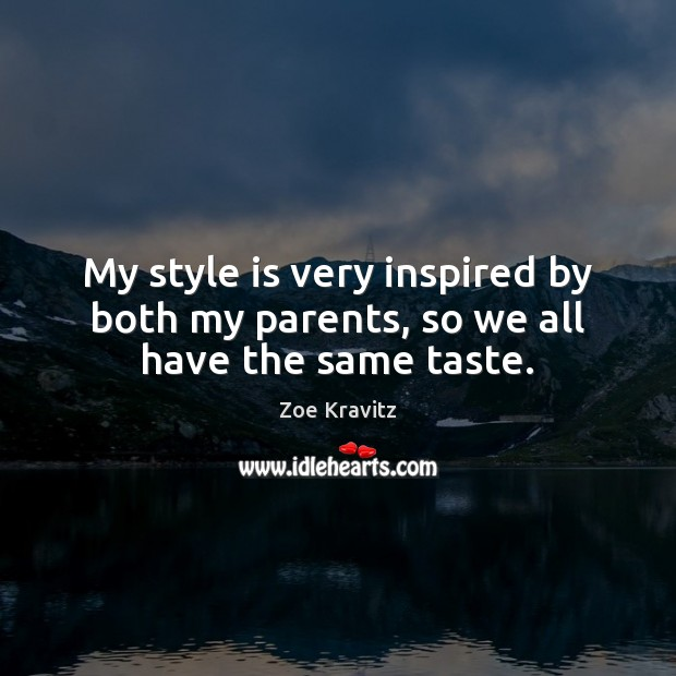 My style is very inspired by both my parents, so we all have the same taste. Zoe Kravitz Picture Quote