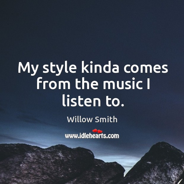 My style kinda comes from the music I listen to. Willow Smith Picture Quote