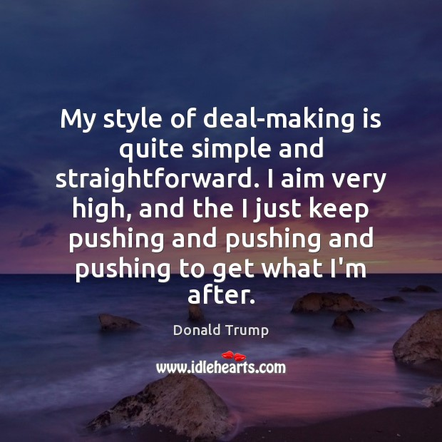 My style of deal-making is quite simple and straightforward. I aim very Donald Trump Picture Quote
