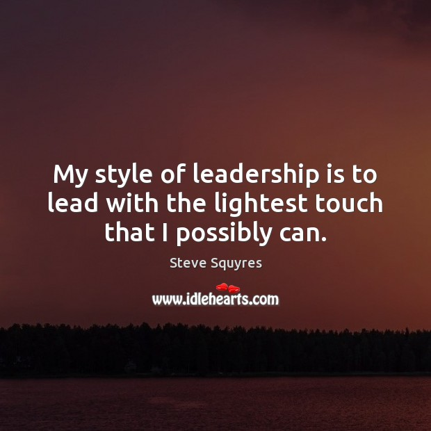 My style of leadership is to lead with the lightest touch that I possibly can. Image
