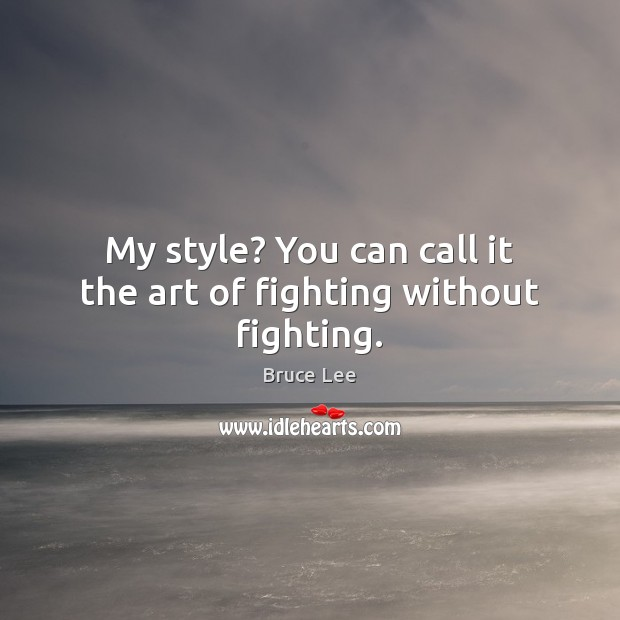My style? You can call it the art of fighting without fighting. Image