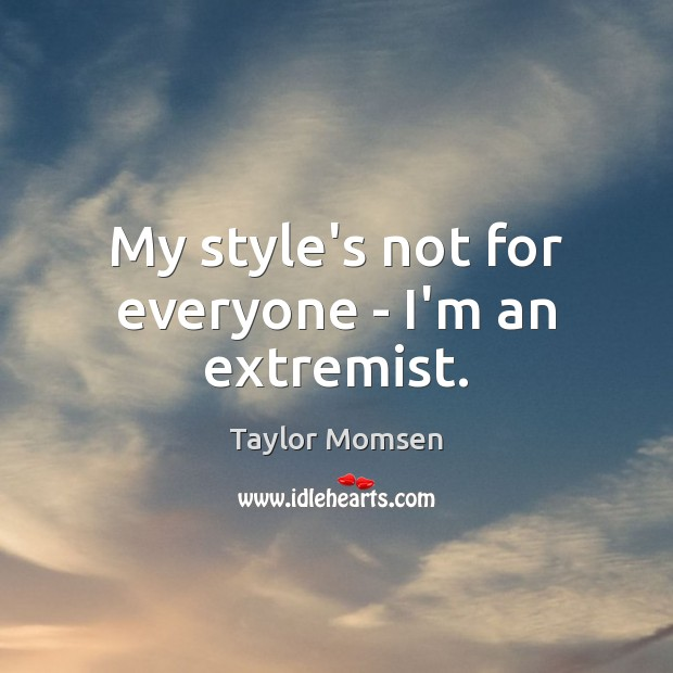 My style's not for everyone – I'm an extremist. Image