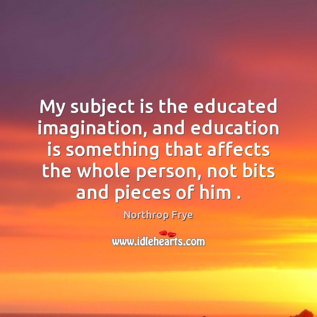 My subject is the educated imagination, and education is something that affects Northrop Frye Picture Quote