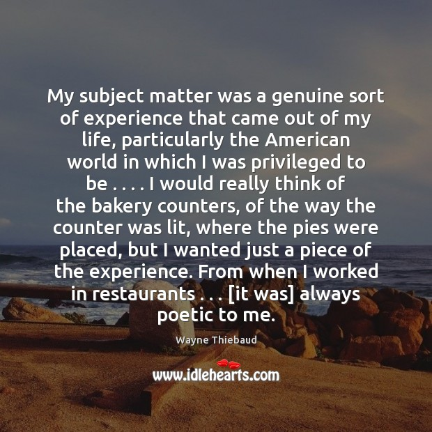 My subject matter was a genuine sort of experience that came out Wayne Thiebaud Picture Quote