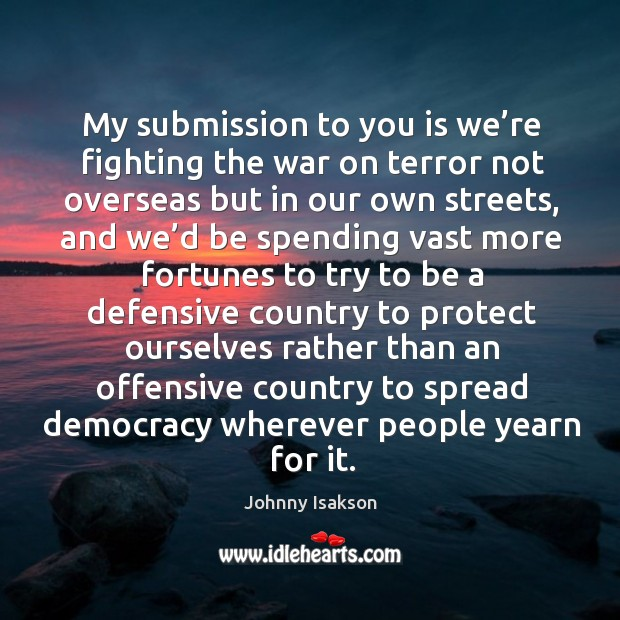 My submission to you is we're fighting the war on terror not overseas but in our own streets Johnny Isakson Picture Quote