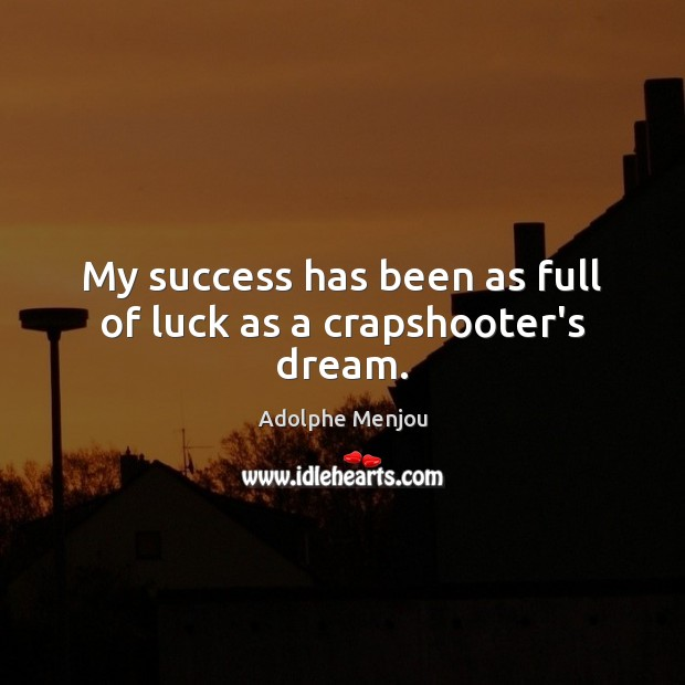 Image, My success has been as full of luck as a crapshooter's dream.